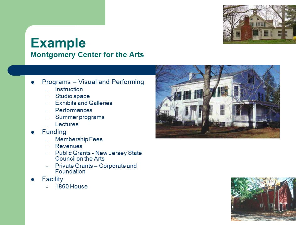 Example Montgomery Center for the Arts Programs – Visual and Performing – Instruction – Studio space – Exhibits and Galleries – Performances – Summer programs – Lectures Funding – Membership Fees – Revenues – Public Grants - New Jersey State Council on the Arts – Private Grants – Corporate and Foundation Facility – 1860 House