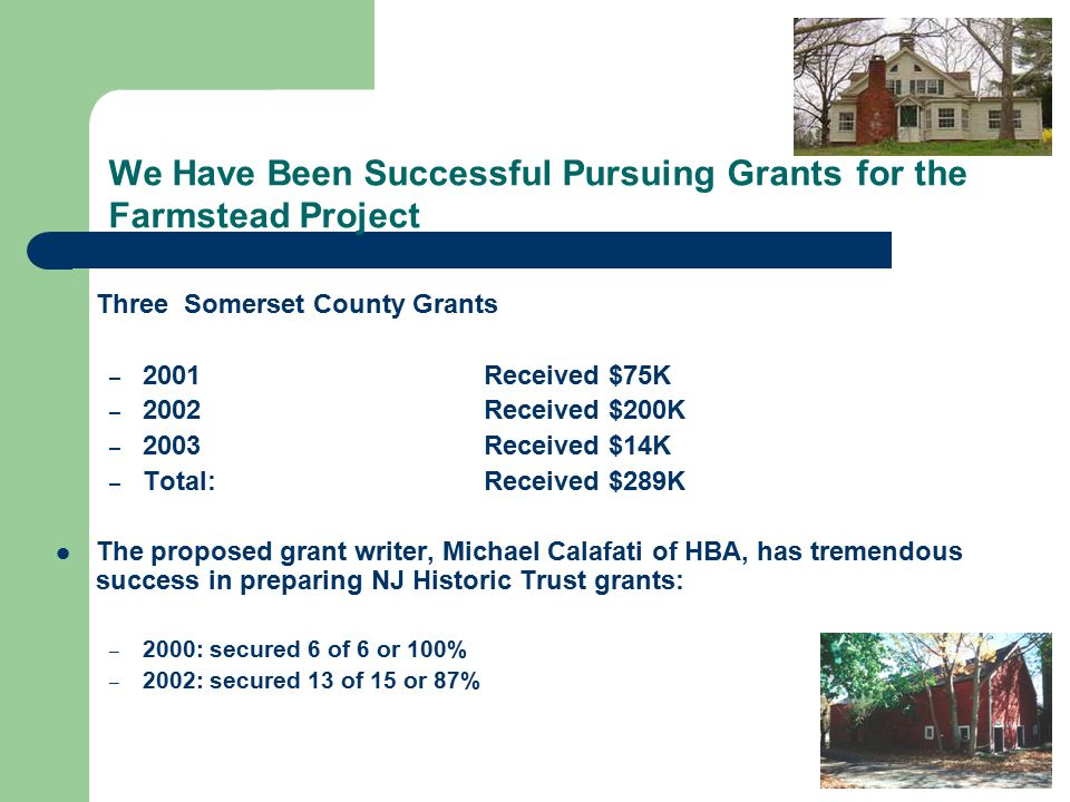 We Have Been Successful Pursuing Grants for the Farmstead Project Three Somerset County Grants – 2001Received $75K – 2002 Received $200K – 2003Received $14K – Total:Received $289K The proposed grant writer, Michael Calafati of HBA, has tremendous success in preparing NJ Historic Trust grants: – 2000: secured 6 of 6 or 100% – 2002: secured 13 of 15 or 87%