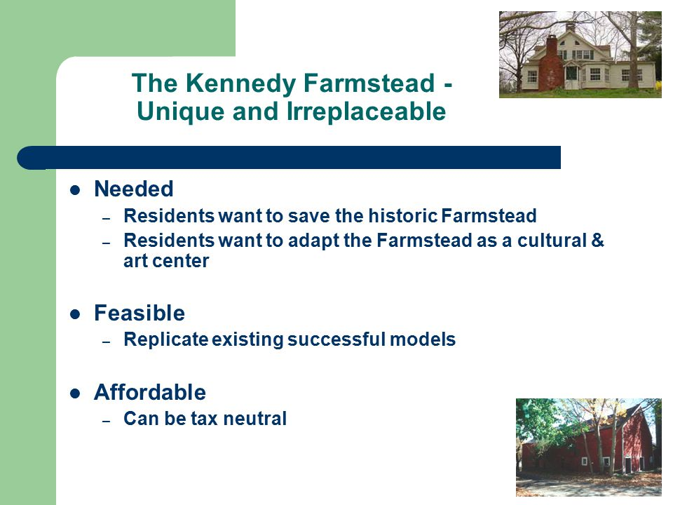 The Kennedy Farmstead - Unique and Irreplaceable Needed – Residents want to save the historic Farmstead – Residents want to adapt the Farmstead as a cultural & art center Feasible – Replicate existing successful models Affordable – Can be tax neutral
