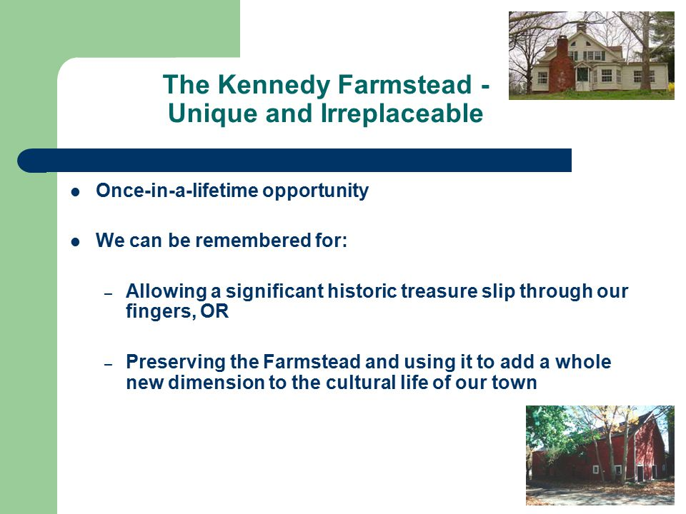 The Kennedy Farmstead - Unique and Irreplaceable Once-in-a-lifetime opportunity We can be remembered for: – Allowing a significant historic treasure slip through our fingers, OR – Preserving the Farmstead and using it to add a whole new dimension to the cultural life of our town