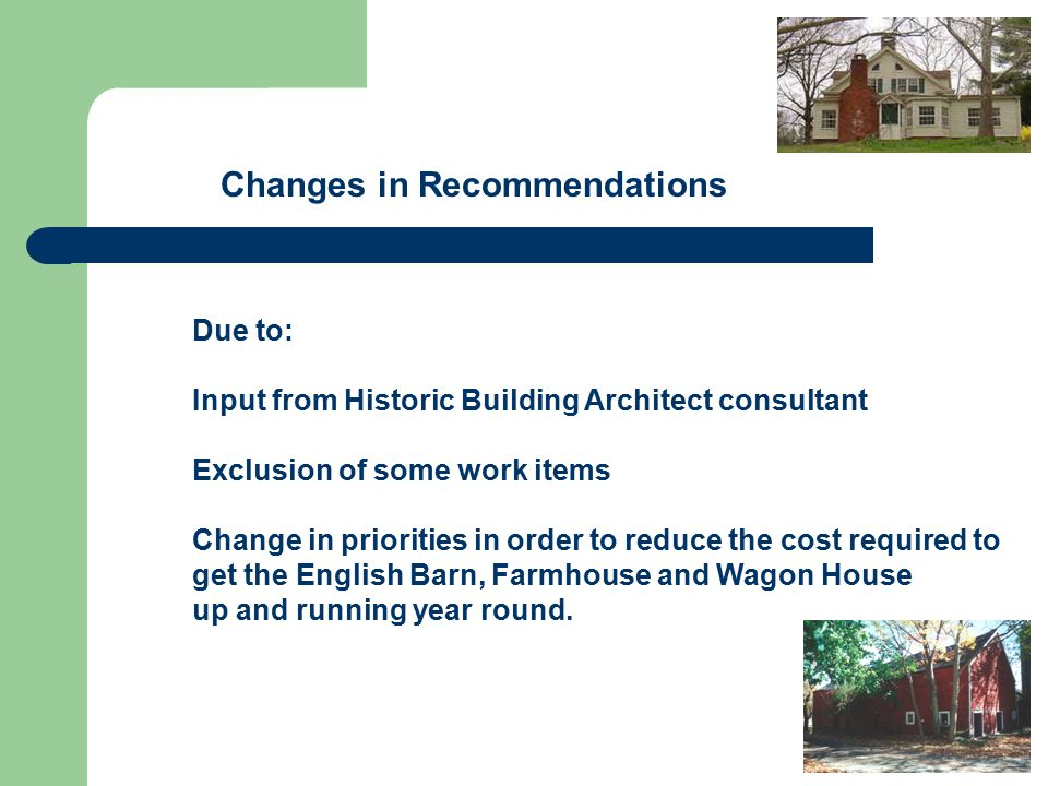 Changes in Recommendations Due to: Input from Historic Building Architect consultant Exclusion of some work items Change in priorities in order to reduce the cost required to get the English Barn, Farmhouse and Wagon House up and running year round.