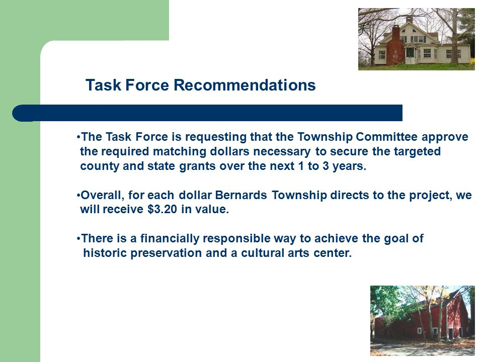 Task Force Recommendations The Task Force is requesting that the Township Committee approve the required matching dollars necessary to secure the targeted county and state grants over the next 1 to 3 years.