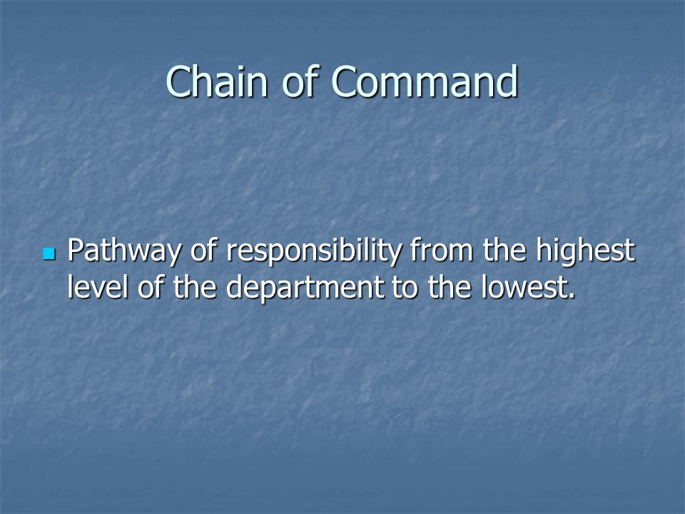 Chain of Command Pathway of responsibility from the highest level of the department to the lowest. Pathway of responsibility from the highest level of