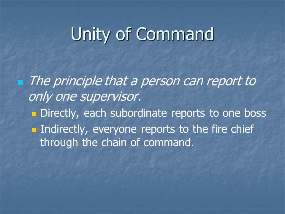 Unity of Command The principle that a person can report to only one supervisor. Directly, each subordinate reports to one boss Indirectly, everyone re