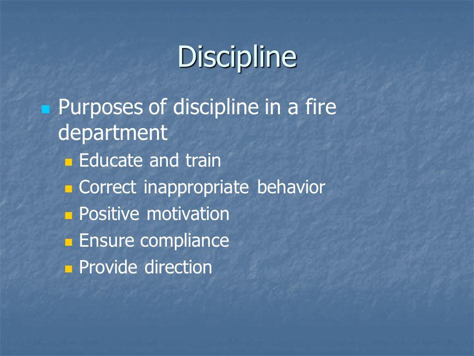 Discipline Purposes of discipline in a fire department Educate and train Correct inappropriate behavior Positive motivation Ensure compliance Provide direction