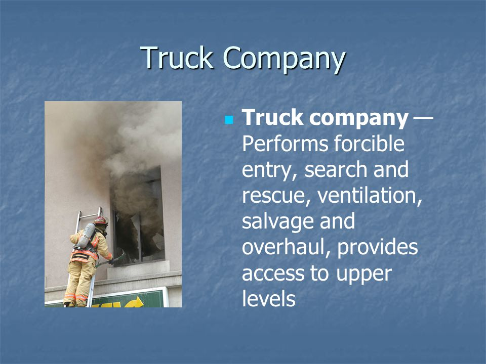 Truck Company Truck company — Performs forcible entry, search and rescue, ventilation, salvage and overhaul, provides access to upper levels