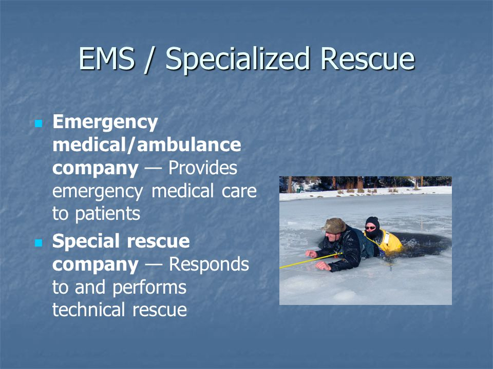 EMS / Specialized Rescue Emergency medical/ambulance company — Provides emergency medical care to patients Special rescue company — Responds to and pe