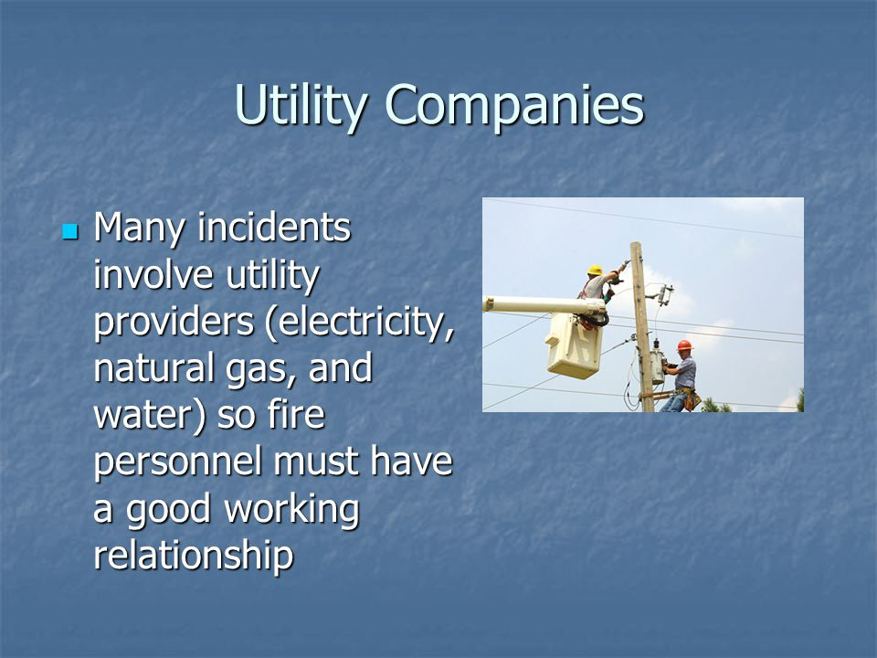 Utility Companies Many incidents involve utility providers (electricity, natural gas, and water) so fire personnel must have a good working relationsh