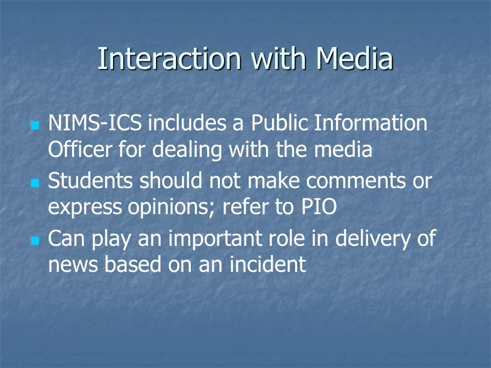 Interaction with Media NIMS-ICS includes a Public Information Officer for dealing with the media Students should not make comments or express opinions; refer to PIO Can play an important role in delivery of news based on an incident