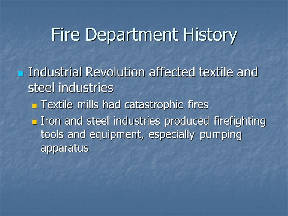 Fire Department History Industrial Revolution affected textile and steel industries Industrial Revolution affected textile and steel industries Textile mills had catastrophic fires Textile mills had catastrophic fires Iron and steel industries produced firefighting tools and equipment, especially pumping apparatus Iron and steel industries produced firefighting tools and equipment, especially pumping apparatus