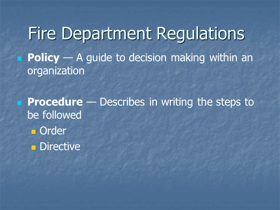 Fire Department Regulations Policy — A guide to decision making within an organization Procedure — Describes in writing the steps to be followed Order Directive