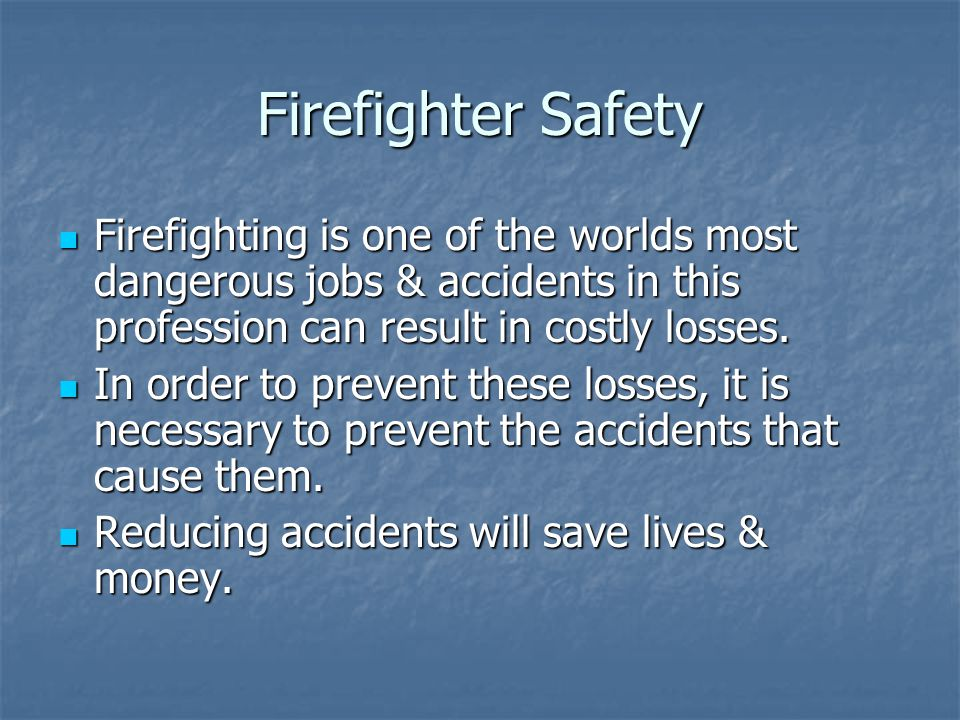 Firefighter Safety Firefighting is one of the worlds most dangerous jobs & accidents in this profession can result in costly losses. Firefighting is o