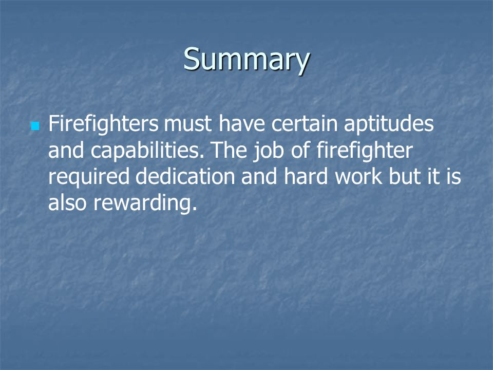 Summary Firefighters must have certain aptitudes and capabilities. The job of firefighter required dedication and hard work but it is also rewarding.