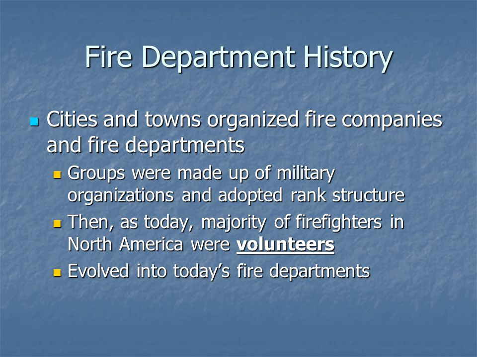 Fire Department History Cities and towns organized fire companies and fire departments Cities and towns organized fire companies and fire departments Groups were made up of military organizations and adopted rank structure Groups were made up of military organizations and adopted rank structure Then, as today, majority of firefighters in North America were volunteers Then, as today, majority of firefighters in North America were volunteers Evolved into today's fire departments Evolved into today's fire departments
