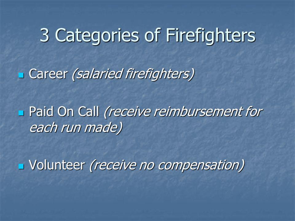 3 Categories of Firefighters Career (salaried firefighters) Career (salaried firefighters) Paid On Call (receive reimbursement for each run made) Paid On Call (receive reimbursement for each run made) Volunteer (receive no compensation) Volunteer (receive no compensation)