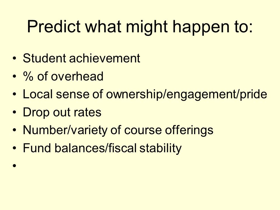 Predict what might happen to: Student achievement % of overhead Local sense of ownership/engagement/pride Drop out rates Number/variety of course offerings Fund balances/fiscal stability