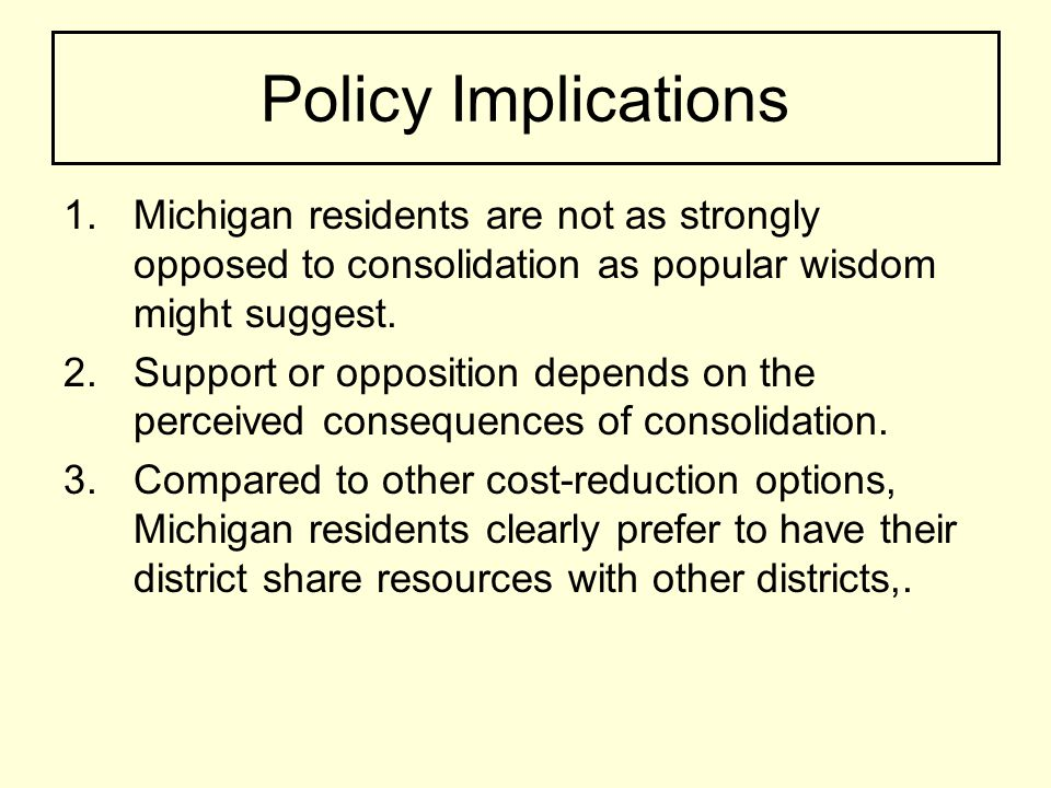 Policy Implications 1.Michigan residents are not as strongly opposed to consolidation as popular wisdom might suggest.