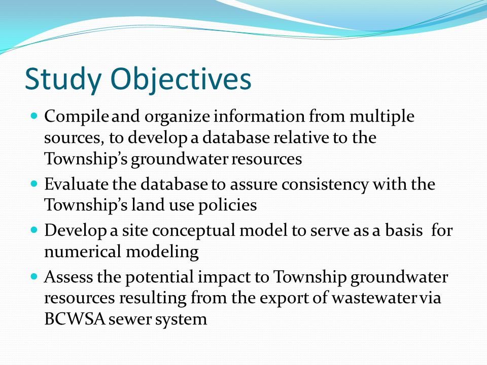 Study Objectives Compile and organize information from multiple sources, to develop a database relative to the Township's groundwater resources Evaluate the database to assure consistency with the Township's land use policies Develop a site conceptual model to serve as a basis for numerical modeling Assess the potential impact to Township groundwater resources resulting from the export of wastewater via BCWSA sewer system