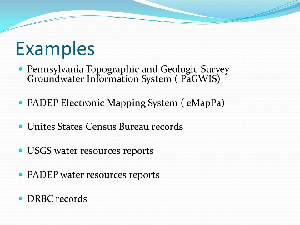 Examples Pennsylvania Topographic and Geologic Survey Groundwater Information System ( PaGWIS) PADEP Electronic Mapping System ( eMapPa) Unites States Census Bureau records USGS water resources reports PADEP water resources reports DRBC records
