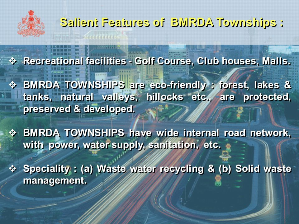 Salient Features of BMRDA Townships :  Recreational facilities - Golf Course, Club houses, Malls.  BMRDA TOWNSHIPS are eco-friendly : forest, lakes