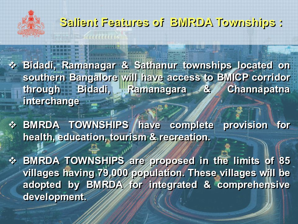 Salient Features of BMRDA Townships :  Bidadi, Ramanagar & Sathanur townships located on southern Bangalore will have access to BMICP corridor throug
