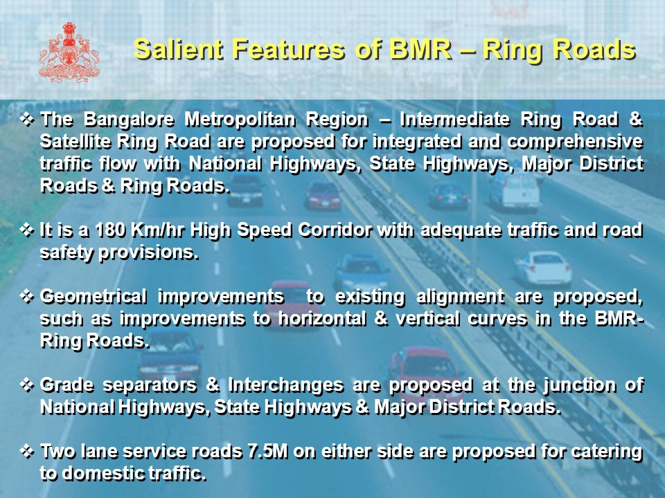 Salient Features of BMR – Ring Roads  Eco-friendly Multipurpose barrage- cum- bridges are proposed in the Bangalore Metropolitan Region- Ring Roads (at Ramanagara & Kanakapura area)  All towns are proposed for bypass.