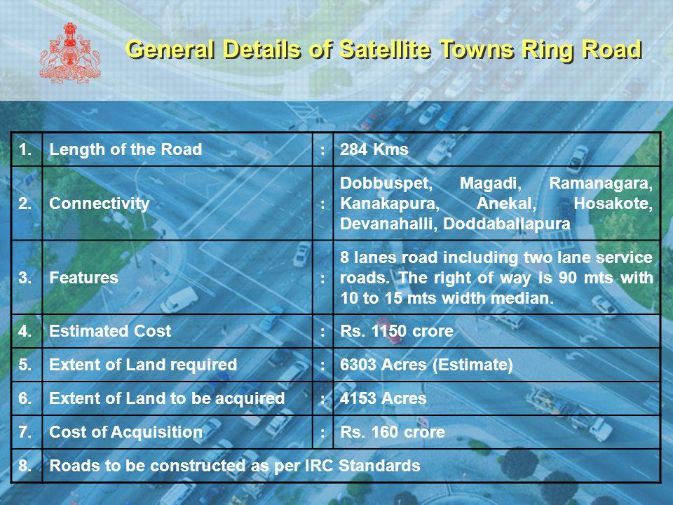 General Details of Intermediate Ring Road 1.Length of the Road : 188 Kms 2.Connectivity : Nelamangala, Bidadi, Harohalli, Tattekere, Hosakote, Aradeshanahalli, Mylenahalli 3.Features : 8 lanes including two service roads & 10 to 15 mtr wide median.
