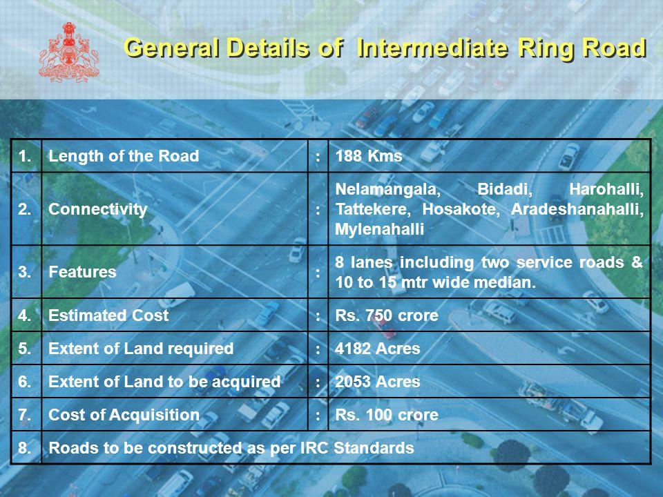 General Details of Intermediate Ring Road 1.Length of the Road : 188 Kms 2.Connectivity : Nelamangala, Bidadi, Harohalli, Tattekere, Hosakote, Aradesh