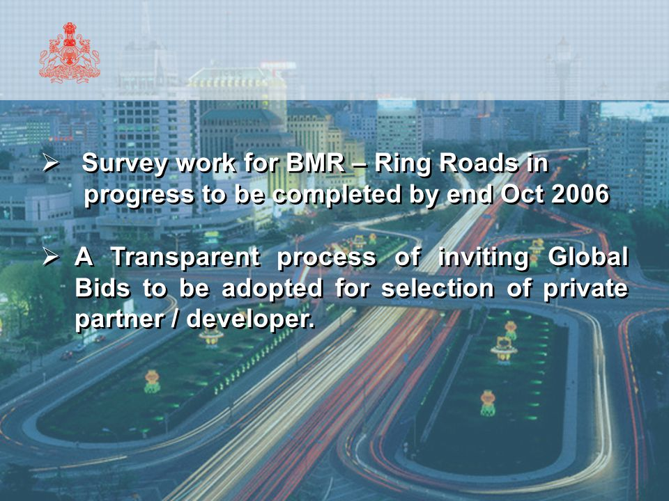 Approach 11.Selection of the Private Partner through open global tendering process 12.Foreign firms to participate either through an Indian subsidiary or through a JV/Consortium with Indian firms and would be subject to the relevant FDI norms/regulations 13.Private Partner shall welcome monitoring of project progress by BMRDA to ensure compliance with the project objectives 14.Project Implementation Period is expected to be 2 years and Realisation Period, 5 years 11.Selection of the Private Partner through open global tendering process 12.Foreign firms to participate either through an Indian subsidiary or through a JV/Consortium with Indian firms and would be subject to the relevant FDI norms/regulations 13.Private Partner shall welcome monitoring of project progress by BMRDA to ensure compliance with the project objectives 14.Project Implementation Period is expected to be 2 years and Realisation Period, 5 years
