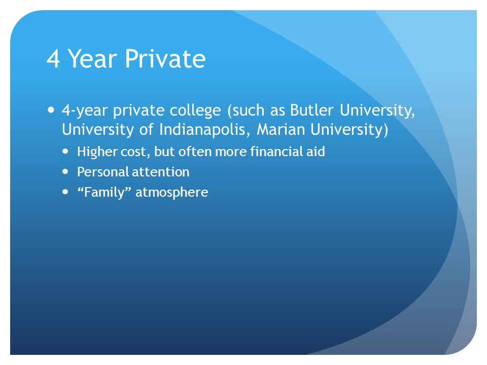 4 Year Private 4-year private college (such as Butler University, University of Indianapolis, Marian University) Higher cost, but often more financial aid Personal attention Family atmosphere