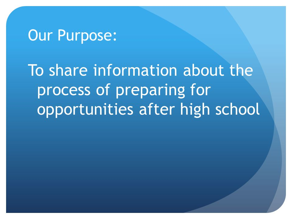 Our Purpose: To share information about the process of preparing for opportunities after high school