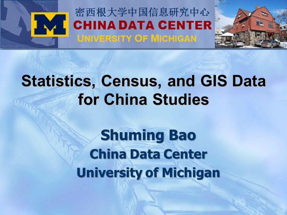 Shuming Bao China Data Center University of Michigan Statistics, Census, and GIS Data for China Studies