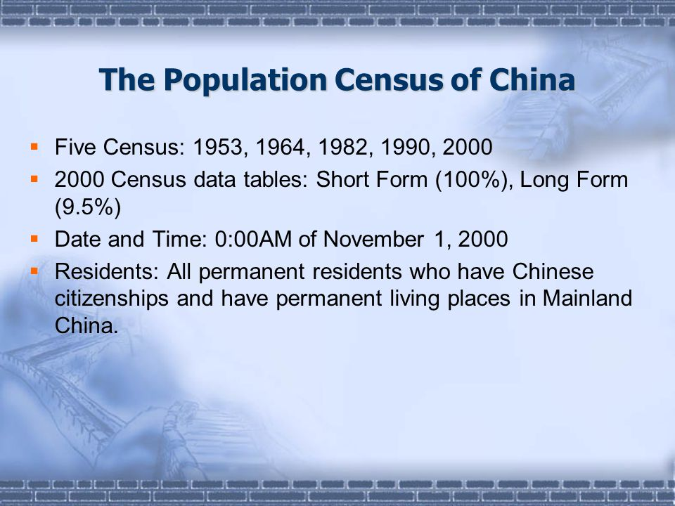 The Population Census of China  Five Census: 1953, 1964, 1982, 1990, 2000  2000 Census data tables: Short Form (100%), Long Form (9.5%)  Date and Time: 0:00AM of November 1, 2000  Residents: All permanent residents who have Chinese citizenships and have permanent living places in Mainland China.