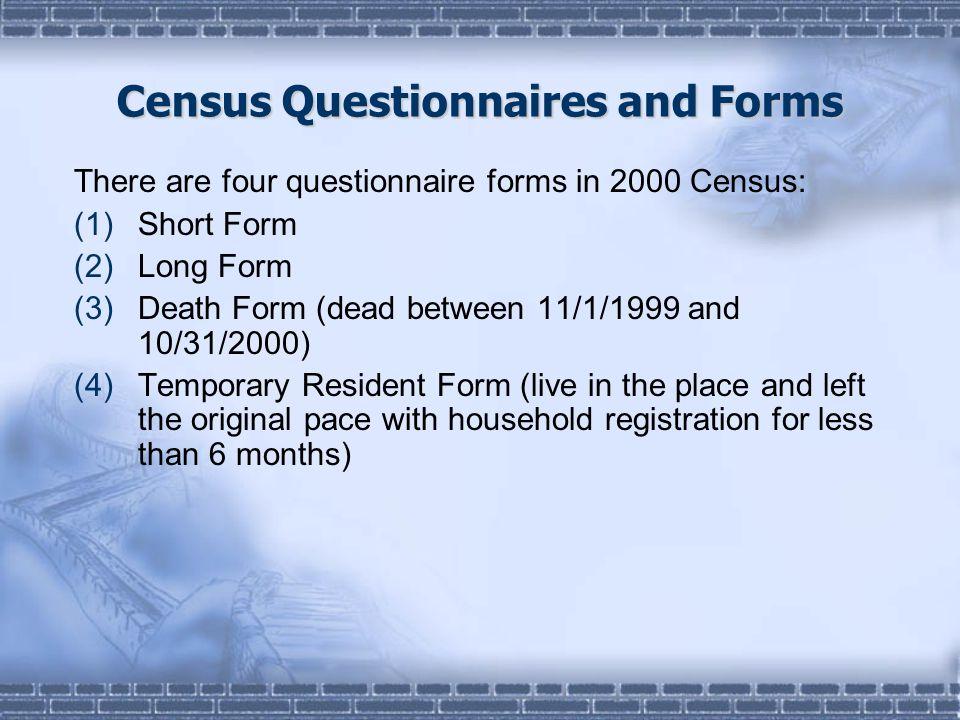 Census Questionnaires and Forms There are four questionnaire forms in 2000 Census: (1)Short Form (2)Long Form (3)Death Form (dead between 11/1/1999 and 10/31/2000) (4)Temporary Resident Form (live in the place and left the original pace with household registration for less than 6 months)