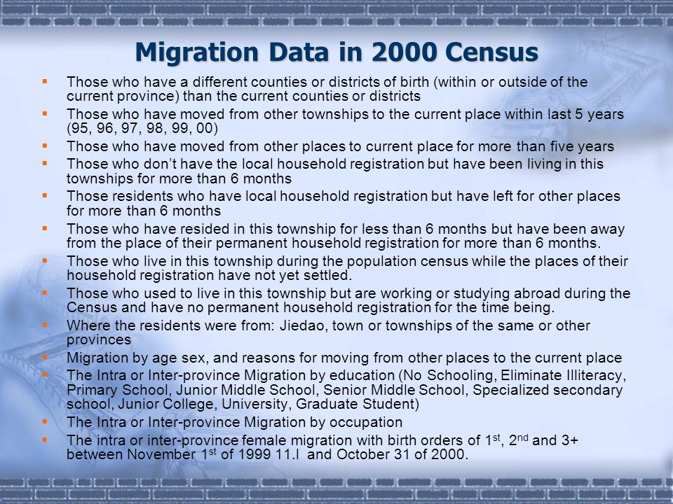 Migration Data in 2000 Census  Those who have a different counties or districts of birth (within or outside of the current province) than the current counties or districts  Those who have moved from other townships to the current place within last 5 years (95, 96, 97, 98, 99, 00)  Those who have moved from other places to current place for more than five years  Those who don't have the local household registration but have been living in this townships for more than 6 months  Those residents who have local household registration but have left for other places for more than 6 months  Those who have resided in this township for less than 6 months but have been away from the place of their permanent household registration for more than 6 months.