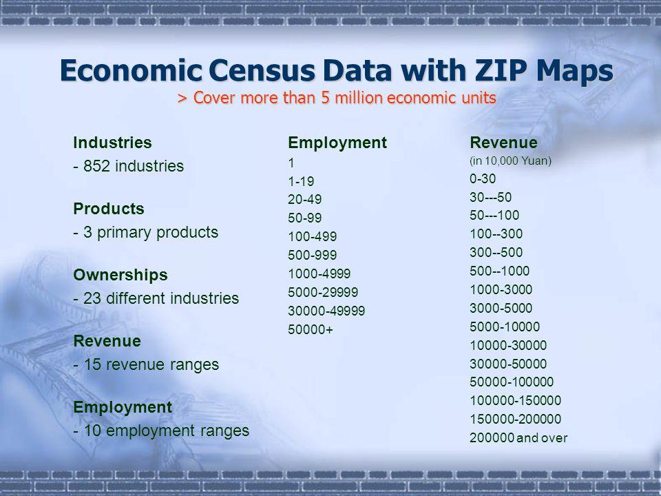 Economic Census Data with ZIP Maps > Cover more than 5 million economic units Employment 1 1-19 20-49 50-99 100-499 500-999 1000-4999 5000-29999 30000