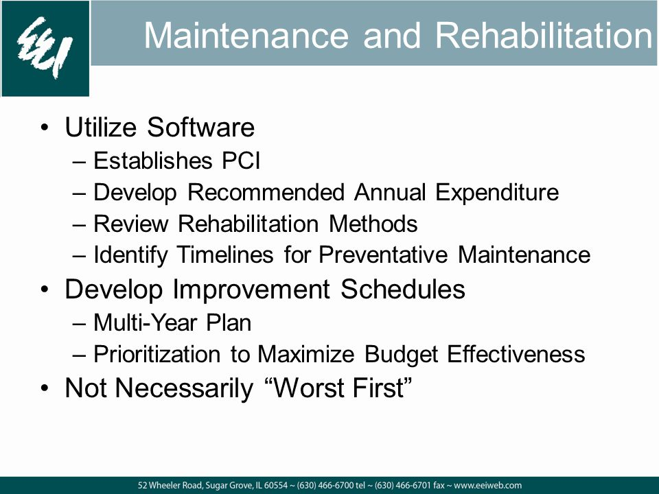 Maintenance and Rehabilitation Utilize Software –Establishes PCI –Develop Recommended Annual Expenditure –Review Rehabilitation Methods –Identify Timelines for Preventative Maintenance Develop Improvement Schedules –Multi-Year Plan –Prioritization to Maximize Budget Effectiveness Not Necessarily Worst First
