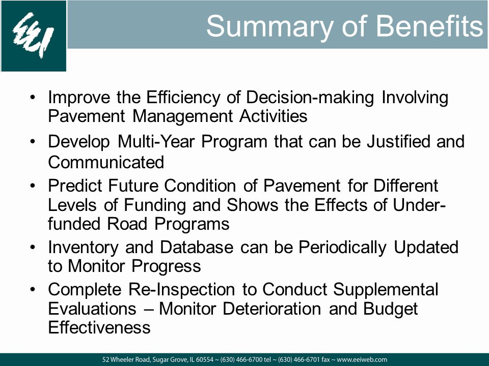 Summary of Benefits Improve the Efficiency of Decision-making Involving Pavement Management Activities Develop Multi-Year Program that can be Justified and Communicated Predict Future Condition of Pavement for Different Levels of Funding and Shows the Effects of Under- funded Road Programs Inventory and Database can be Periodically Updated to Monitor Progress Complete Re-Inspection to Conduct Supplemental Evaluations – Monitor Deterioration and Budget Effectiveness