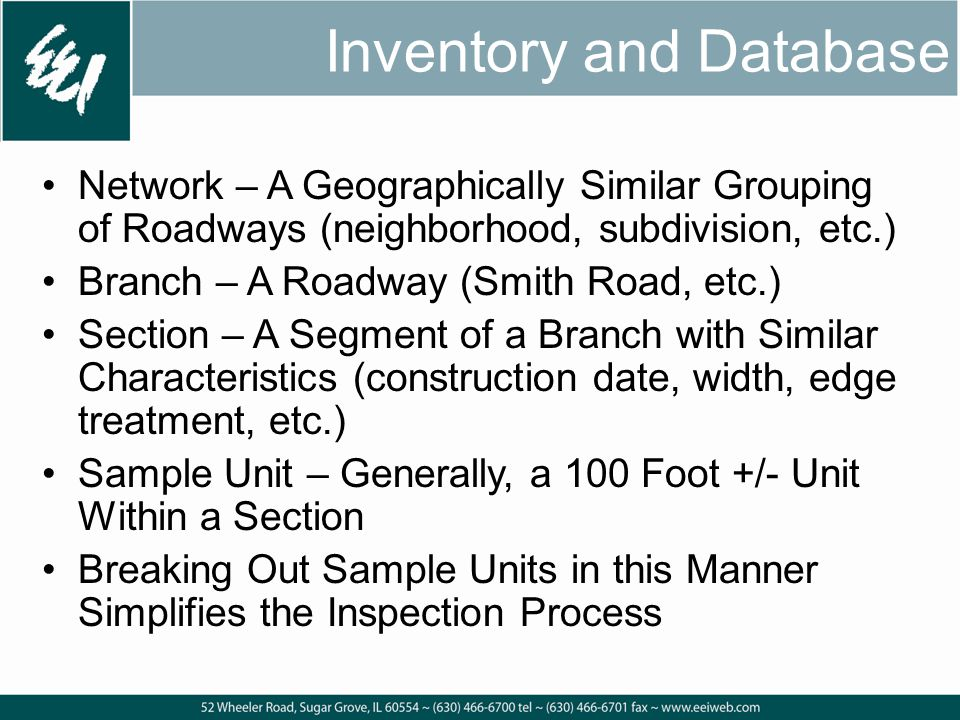 Inventory and Database Network – A Geographically Similar Grouping of Roadways (neighborhood, subdivision, etc.) Branch – A Roadway (Smith Road, etc.) Section – A Segment of a Branch with Similar Characteristics (construction date, width, edge treatment, etc.) Sample Unit – Generally, a 100 Foot +/- Unit Within a Section Breaking Out Sample Units in this Manner Simplifies the Inspection Process