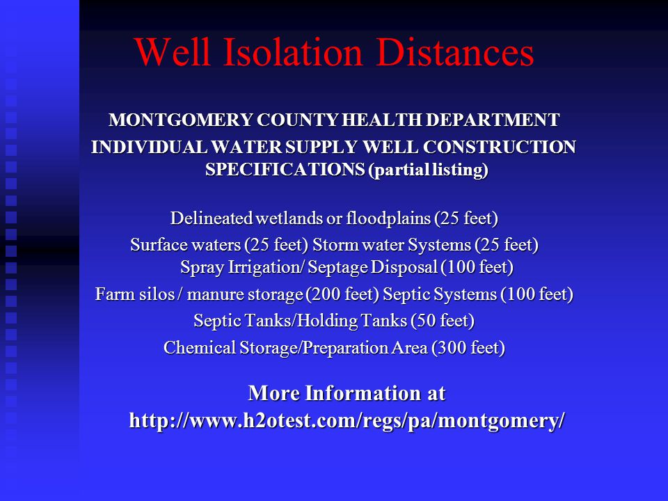 Well Isolation Distances MONTGOMERY COUNTY HEALTH DEPARTMENT INDIVIDUAL WATER SUPPLY WELL CONSTRUCTION SPECIFICATIONS (partial listing) Delineated wetlands or floodplains (25 feet) Surface waters (25 feet) Storm water Systems (25 feet) Spray Irrigation/ Septage Disposal (100 feet) Farm silos / manure storage (200 feet) Septic Systems (100 feet) Septic Tanks/Holding Tanks (50 feet) Chemical Storage/Preparation Area (300 feet) More Information at http://www.h2otest.com/regs/pa/montgomery/