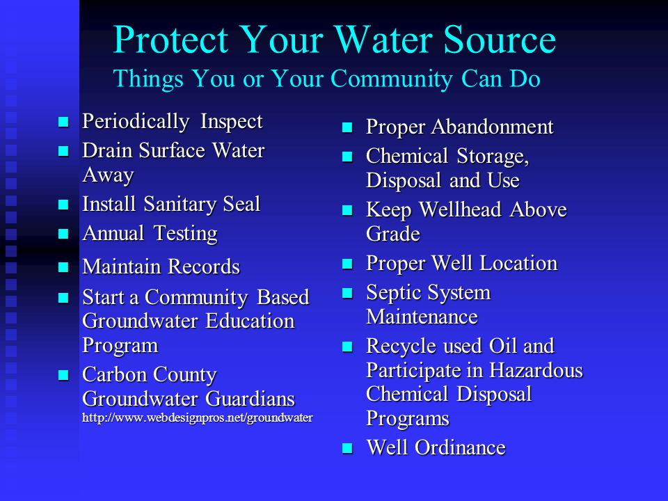 Protect Your Water Source Things You or Your Community Can Do Periodically Inspect Periodically Inspect Drain Surface Water Away Drain Surface Water Away Install Sanitary Seal Install Sanitary Seal Annual Testing Annual Testing Maintain Records Maintain Records Start a Community Based Groundwater Education Program Start a Community Based Groundwater Education Program Carbon County Groundwater Guardians http://www.webdesignpros.net/groundwater Carbon County Groundwater Guardians http://www.webdesignpros.net/groundwater Proper Abandonment Chemical Storage, Disposal and Use Keep Wellhead Above Grade Proper Well Location Septic System Maintenance Recycle used Oil and Participate in Hazardous Chemical Disposal Programs Well Ordinance