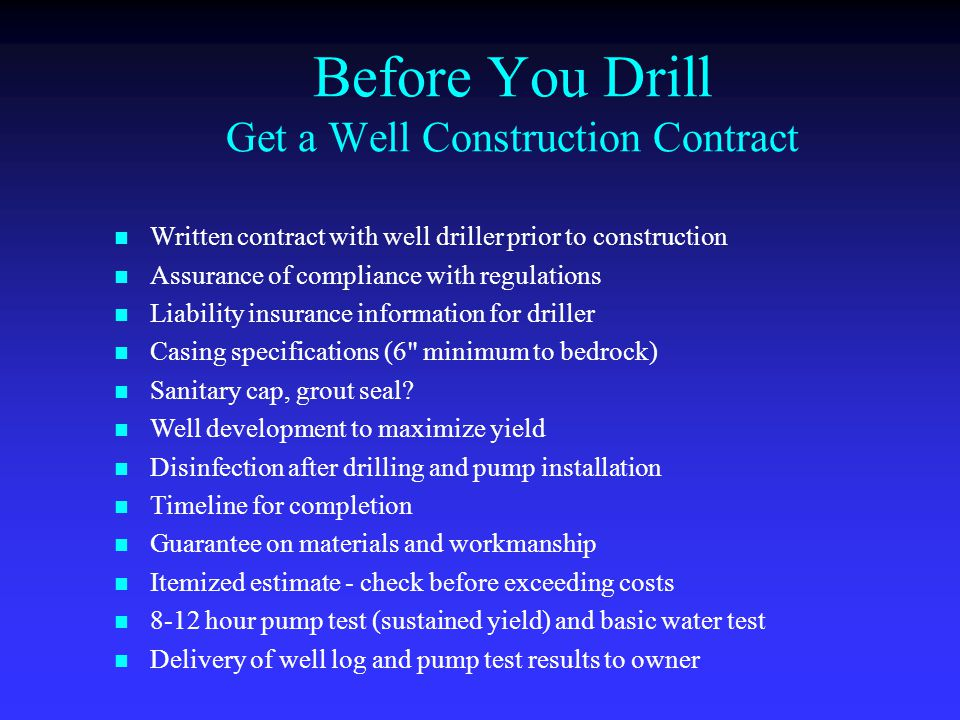 Before You Drill Get a Well Construction Contract Written contract with well driller prior to construction Assurance of compliance with regulations Liability insurance information for driller Casing specifications (6 minimum to bedrock) Sanitary cap, grout seal.
