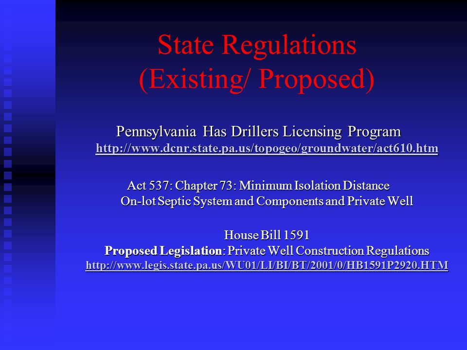 State Regulations (Existing/ Proposed) Pennsylvania Has Drillers Licensing Program http://www.dcnr.state.pa.us/topogeo/groundwater/act610.htm http://www.dcnr.state.pa.us/topogeo/groundwater/act610.htm Act 537: Chapter 73: Minimum Isolation Distance On-lot Septic System and Components and Private Well House Bill 1591 Proposed Legislation: Private Well Construction Regulations http://www.legis.state.pa.us/WU01/LI/BI/BT/2001/0/HB1591P2920.HTM http://www.legis.state.pa.us/WU01/LI/BI/BT/2001/0/HB1591P2920.HTM