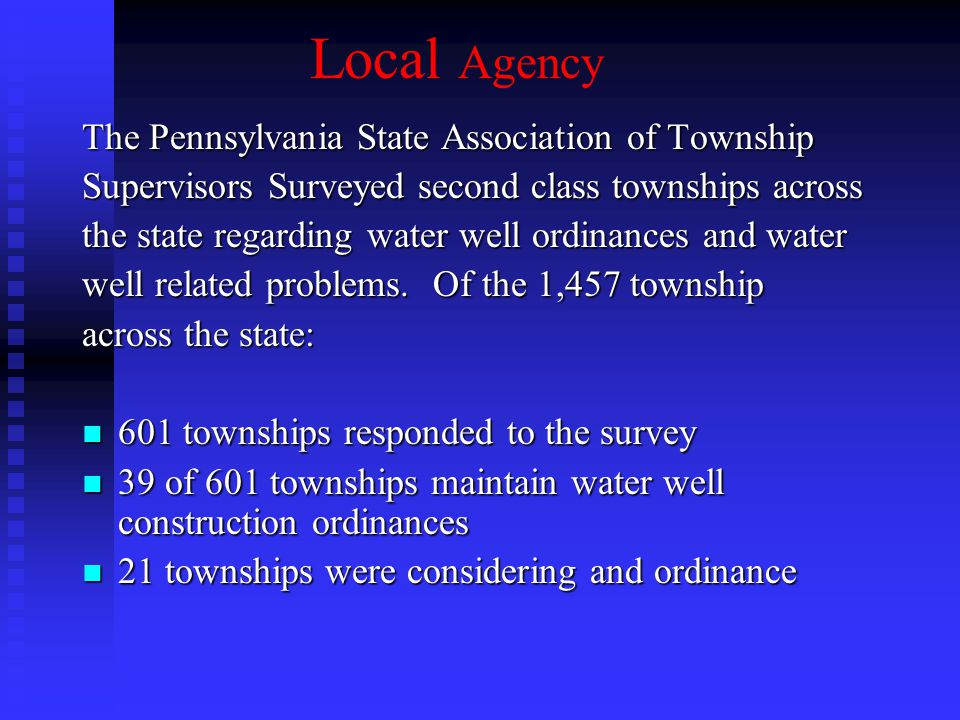 Local Agency The Pennsylvania State Association of Township Supervisors Surveyed second class townships across the state regarding water well ordinances and water well related problems.
