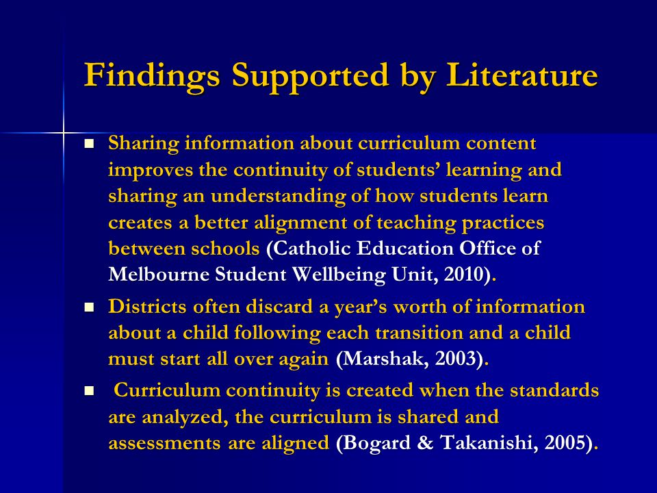 Findings Supported by Literature Sharing information about curriculum content improves the continuity of students' learning and sharing an understanding of how students learn creates a better alignment of teaching practices between schools (Catholic Education Office of Melbourne Student Wellbeing Unit, 2010).