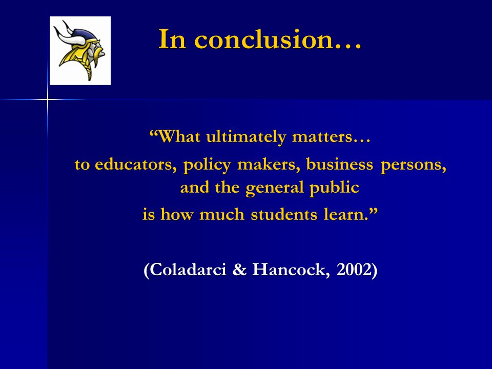 In conclusion… What ultimately matters… to educators, policy makers, business persons, and the general public is how much students learn. (Coladarci & Hancock, 2002)