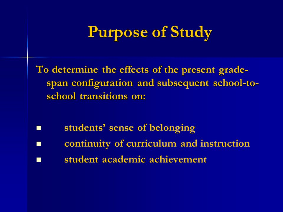 Purpose of Study To determine the effects of the present grade- span configuration and subsequent school-to- school transitions on: students' sense of belonging continuity of curriculum and instruction student academic achievement