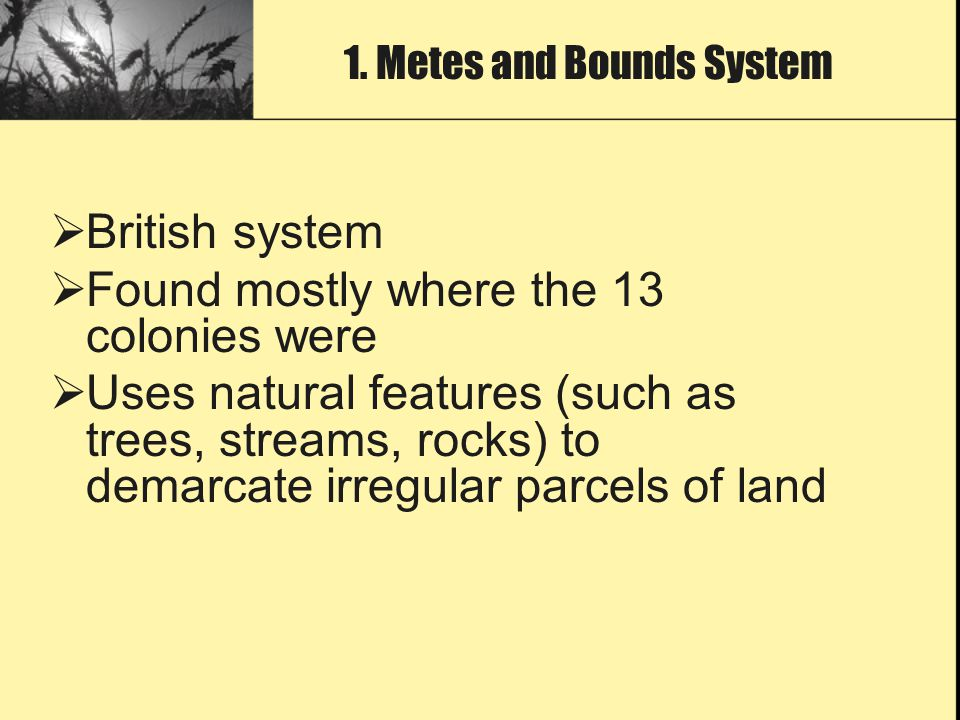  British system  Found mostly where the 13 colonies were  Uses natural features (such as trees, streams, rocks) to demarcate irregular parcels of l