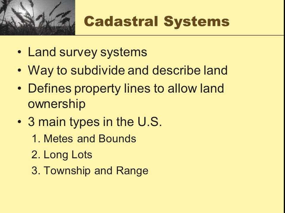 Cadastral Systems Land survey systems Way to subdivide and describe land Defines property lines to allow land ownership 3 main types in the U.S.