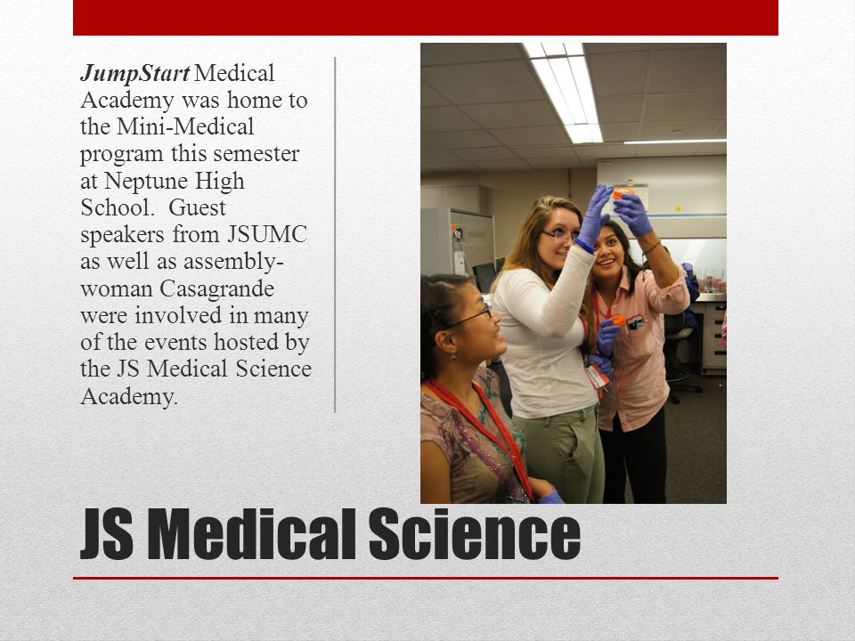 JS Medical Science JumpStart Medical was home to the Mini- Medical program this semester at Neptune High School.